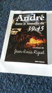 Jean-Louis Riguet écriveur de livres: ANDRE dans le tumulte de 39-45 est arrivé jusqu'à ...