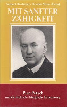 MIT SANFTER ZÄHIGKEIT Pius Parsch und die biblisch-liturgische Erneuerung