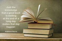 Just the knowledge that a good book is waiting at the end of a long day makes that day happier.  Kathleen Norris
