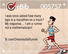 I was once asked how many  laps is a marathon on a track?  My response.... I am a runner  not a mathematician!      fb.com/DreamsofaRunner