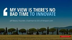 """MY VIEW IS THERE'S NO BAD TIME TO INNOVATE""	Jeff Bezos, Founder, Chairman & CEO of Amazon"