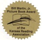 Established in 1996, this award serves to honor internationally renowned Kansas author Bill Martin, Jr., as well as commend outstanding authors/illustrators. It also promotes in young children an appreciation for literature and encourages involvement in promoting quality picture books. Please click here to read more about Bill Martin Jr.