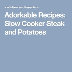 Adorkable Recipes: Slow Cooker Steak and Potatoes