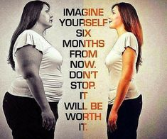 Imagine yourself six months from now. Don't stop. It will be worth it.