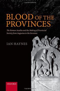 Blood of the Provinces: The Roman Auxilia and the Making of Provincial Society from Augustus to the Severans: Ian Haynes