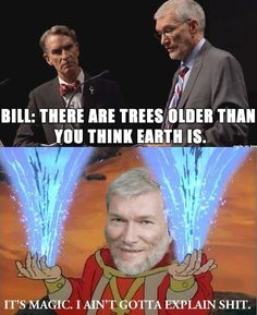 Atheism, Religion, God is Imaginary, No Proof, Creationism, Science, Evolution, Bill Nye, Ken Ham. Bill: There are trees older than you think Earth is. Ken: It's magic. I ain't gotta explain shit.