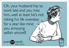 Oh, your husband has to work late and you miss him.well at least he's not risking his life overseas for a year like mine you annoying selfish whore! People Quotes, True Quotes, Funny Quotes, Navy Quotes, Bad Day Quotes, Freaking Hilarious, E Cards, Someecards, Funny Posts