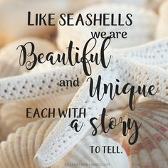 Like seashells, we are beautiful and unique, each with a story to tell. #celebratingweakness #seashells #story #quotes #beautiful