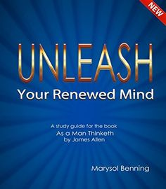 "Unleash Your Renewed Mind: A study guide for the book ""As a Man Thinketh"" by James Allen by Marysol Benning, http://www.amazon.com/dp/B00MOZ35DS/ref=cm_sw_r_pi_dp_rzF8tb1MTEX0T"
