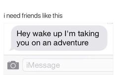 I need friends who will do this. I just need friends