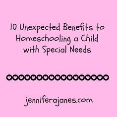 10 Unexpected Benefits to Homeschooling a Child with Special Needs - jenniferajanes.com