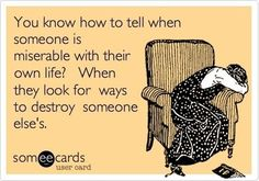 Funny Sympathy Ecard: You know how to tell when someone is miserable with their own life? When they look for ways to destroy someone else's. SO TRUE Now Quotes, Great Quotes, Quotes To Live By, Life Quotes, Funny Quotes, Inspirational Quotes, Quotable Quotes, Fantastic Quotes, Couple Quotes
