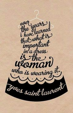 Over the years I have learned that what is most inportant in a dress is the woman who is wearing it.  Yves Saint Laurent