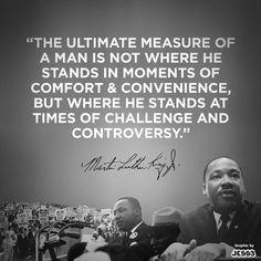 """""""The ultimate measure of a man is not where he stands in moments of comfort & convenience, but where he stands at times of challenge and controversy."""" --Martin Luther King Jr."""