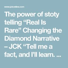"The power of stoty telling ""Real Is Rare"" Changing the Diamond Narrative – JCK ""Tell me a fact, and I'll learn. Tell me a truth, and I'll believe. But tell me a story, and it will live in my heart forever."" —Indian Proverb"