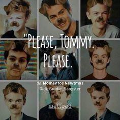 """Please, Tommy. Please."" - de Momentos Newtmas (en Wattpad) https://www.wattpad.com/311742804?utm_source=ios&utm_medium=pinterest&utm_content=share_quote&wp_page=quote&wp_uname=FiannaDominguez&wp_originator=9saYwcJniw1s%2BtrJtwGhc8ajhbPjKePHuqwICG5jPvaCtPw6OzdGj%2BvmLm45%2FRR85LwBnch3Jna2hpxeCzDl60tnKR8UW6pdM%2BTrsz1i9iVAtmLSWsSAdaikTPYiyZ2A #quote #wattpad"