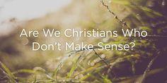 Are We Christians Who Don't Make Sense? | True Woman
