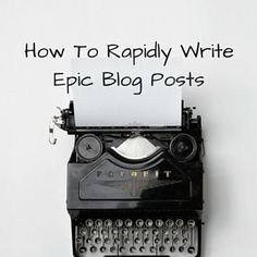 How To Rapidly Write Epic Blog Posts