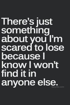 There\'s just something about you I\'m scared to lose because I know I won\'t find it in anyone else.