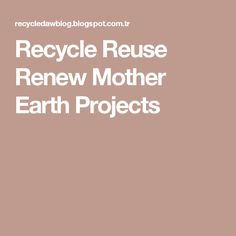 Recycle Reuse Renew  Mother Earth Projects