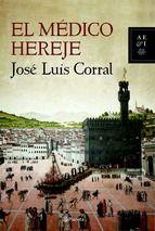 """""""El médico hereje"""" es un relato cargado de intriga, emoción, pasiones, traiciones y denuncias que relata el proceso y ejecución en la hoguera del médico Miguel Servet en 1553. Del autor Jose Luis Corral"""