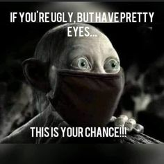 If you're ugly but have pretty eyes. Lord of the rings Sméagol Memes Humor, Funny Af Memes, Really Funny Memes, Funny Relatable Memes, Funniest Memes, Hilarious Sayings, Hilarious Animals, Funny Humor Quotes, Funny Shopping Memes