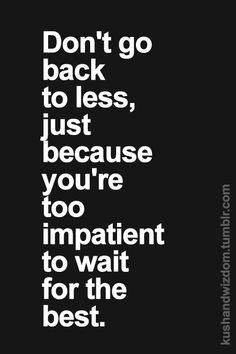 Don't go back to less, just because you're too impatient to wait for the best... wise words