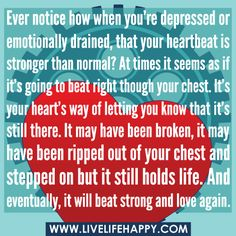 """Ever notice how when you're depressed or emotionally drained, that your heartbeat is stronger than normal? At times it seems as if it's going to beat right though your chest. It's your heart's way of letting you know that it's still there. It may have been broken, it may have been ripped out of your chest and stepped on but it still holds life. And eventually, it will beat strong and love again…"""