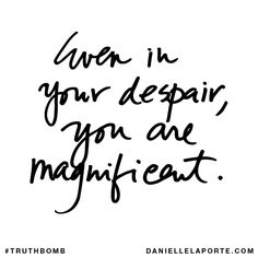 Even in your despair, you are magnificent.  #Truthbomb #Words #Quotes