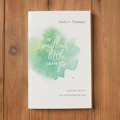 A Million Little Ways: Uncover the Art You Were Made to Live by Emily P. Freeman