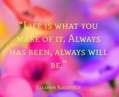 Life is what you make of it.  Always has been, always will be.