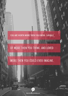 You are worth more then you know. capable of more then you think. And loved more then you could ever imagine.