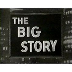 The Big Story  is an American anthology television series about courageous American journalists. It aired monthly on NBC from September 16, 1949, to June 28, 1957, after which it appeared in syndication until 1958. The half-hour program was hosted by William Sloane, Norman Rose, Ben Grauer, and, finally, Burgess Meredith. The Big Story was on radio before it was adapted to television.