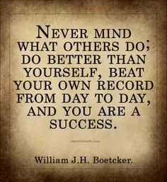 Never mind what others do; do better than yourself, beat your own record from day to day, and you are a success. ~William J.H. Boetcker.