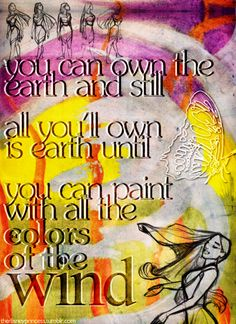 You can own the earth and still, all you'll own is earth until, you can paint with all the colors of the wind.