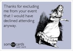 Thanks for excluding me from your event that I would have declined attending anyway.