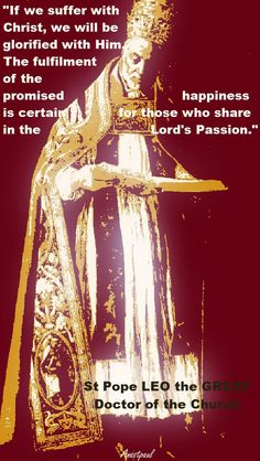 """St.Pope Leo the Great - """"If we suffer with Christ, we wiill be glorified with Him...."""" ~ AnaStpaul - March 10, 2017"""