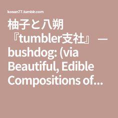 柚子と八朔 『tumbler支社』 — bushdog: (via Beautiful, Edible Compositions of...