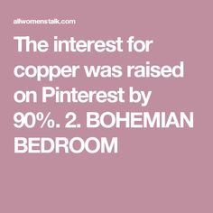 The interest for copper was raised on Pinterest by 90%. 2. BOHEMIAN BEDROOM