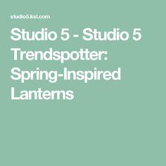 Studio 5 - Studio 5 Trendspotter: Spring-Inspired Lanterns