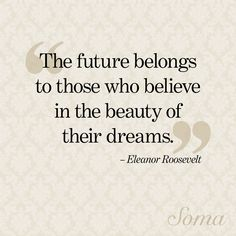 """The future belongs to those who believe in the beauty of their dreams."" - Eleanor Roosevelt #quote #wisewords"