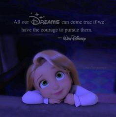All of our dreams can come true if we have rhe courage to pursue them. Walt disney. Quotes. Rapunzel. Tangled