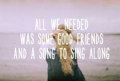 ALL WE NEED WAS SOME GOOD FRIENDS AND A SONG TO SING ALONG. quote friendship