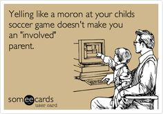 Yelling like a moron at your childs soccer game doesn't make you an 'involved' parent.