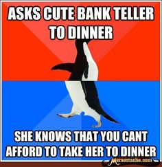 Dude. this is my life. or the Asks cute bank teller to dinner, knows your real birthdate. (and you are OLD)