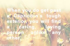When You Do Get Past A Capricorn's Tough Exterior, You Will Find A Caring, Loving Person Unlike Any Other.   #Capricorn #quote
