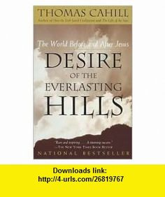 Desire of the Everlasting Hills Publisher Anchor Thomas Cahill ,   ,  , ASIN: B004OP3VIA , tutorials , pdf , ebook , torrent , downloads , rapidshare , filesonic , hotfile , megaupload , fileserve