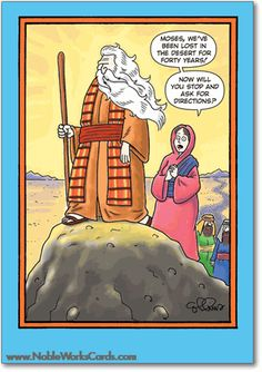 Moses, we've been lost in the desert for forty years! Now, will you stop and ask for directions? http://www.nobleworkscards.com/0122-ask-for-directions-funny-cartoons-fathers-day-card.html