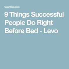 9 Things Successful People Do Right Before Bed - Levo