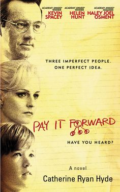 "Pay It Forward. I'm not a big fan of the drama/romance genre, but this is a great movie whatsoever. It's a story of a boy and his attempt to make the world a better place, which was a assignment from his teacher. The assignment was not supposed to be so serious, doing small things and such, but because the world is ""shit"", he creates a system to make the world a better place that depends in the good of others. In the leads: Kevin Spacey, Haley Joel Osment and Helen Hunt."